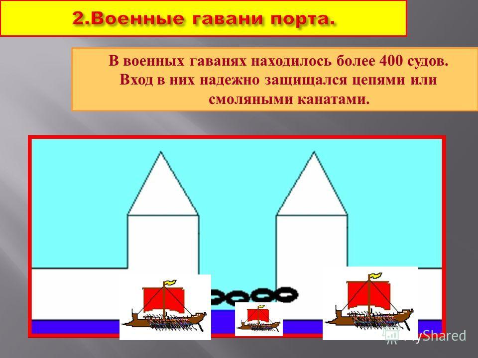 2.Военные гавани порта. В военных гаванях находилось более 400 судов. Вход в них надежно защищался цепями или смоляными канатами.