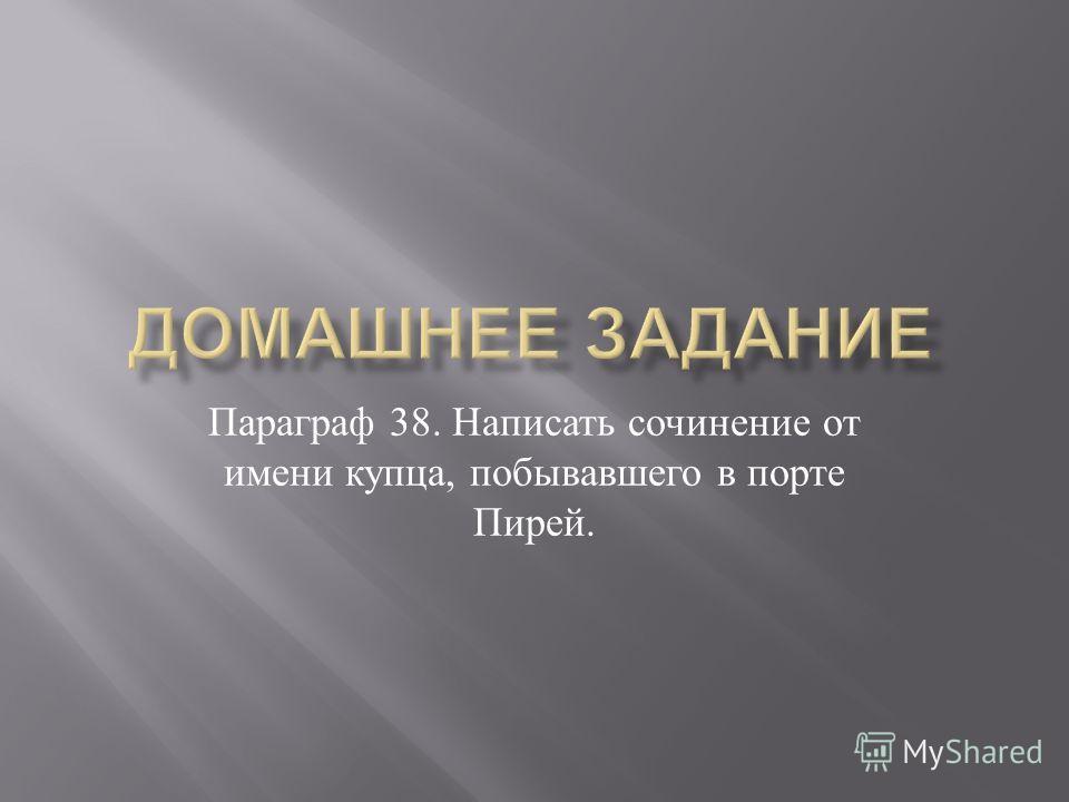 Параграф 38. Написать сочинение от имени купца, побывавшего в порте Пирей.