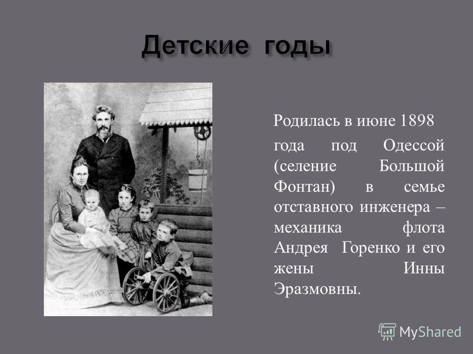 Родилась в июне 1898 года под Одессой ( селение Большой Фонтан ) в семье отставного инженера – механика флота Андрея Горенко и его жены Инны Эразмовны.