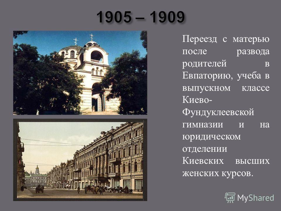 Переезд с матерью после развода родителей в Евпаторию, учеба в выпускном классе Киево - Фундуклеевской гимназии и на юридическом отделении Киевских высших женских курсов.