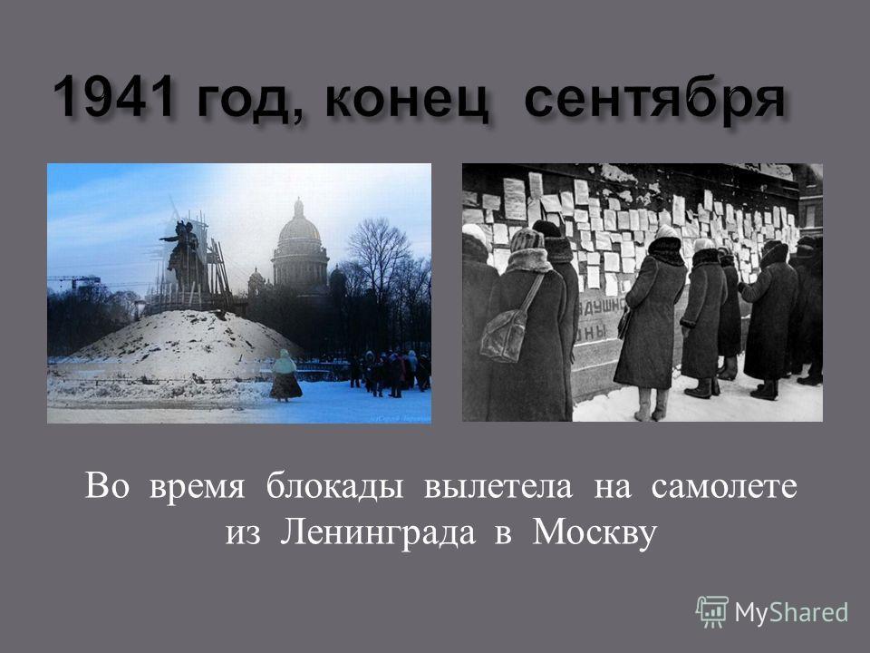 Во время блокады вылетела на самолете из Ленинграда в Москву