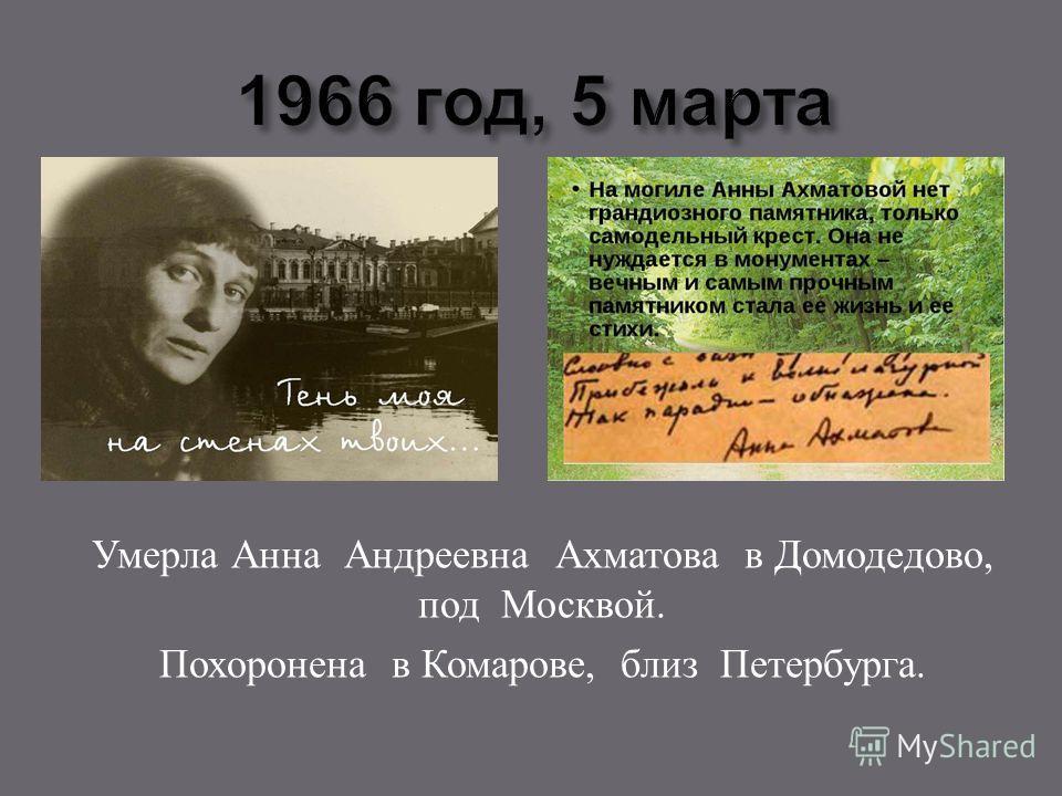 Умерла Анна Андреевна Ахматова в Домодедово, под Москвой. Похоронена в Комарове, близ Петербурга.