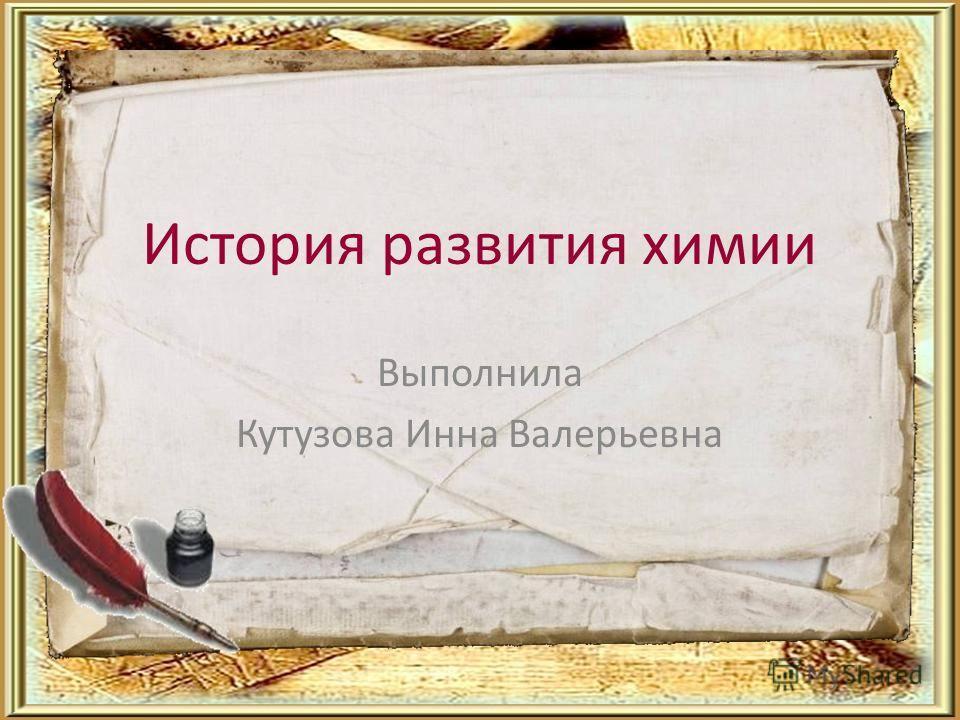 История развития химии Выполнила Кутузова Инна Валерьевна