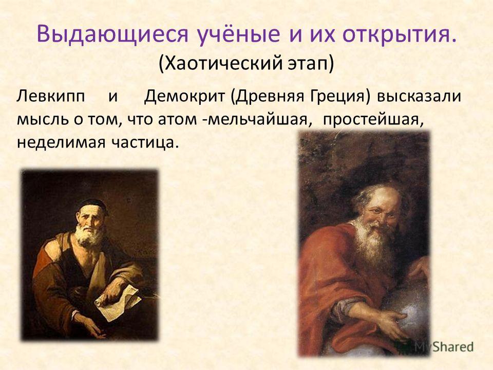 Выдающиеся учёные и их открытия. (Хаотический этап) Левкипп и Демокрит (Древняя Греция) высказали мысль о том, что атом -мельчайшая, простейшая, неделимая частица.