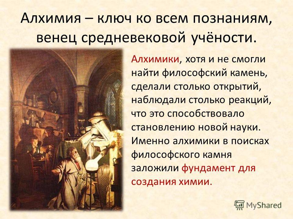 Алхимия – ключ ко всем познаниям, венец средневековой учёности. Алхимики, хотя и не смогли найти философский камень, сделали столько открытий, наблюдали столько реакций, что это способствовало становлению новой науки. Именно алхимики в поисках филосо