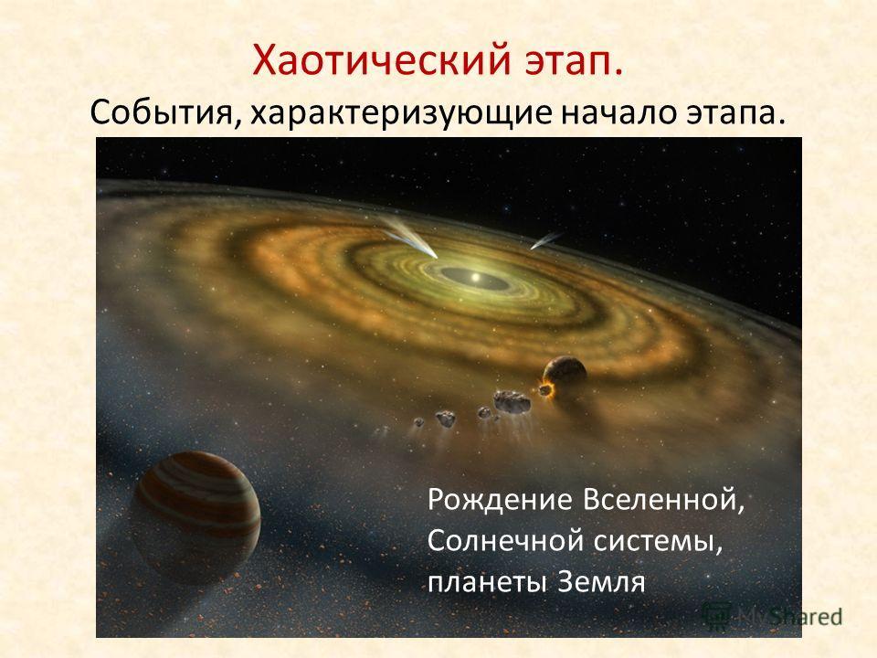 Хаотический этап. События, характеризующие начало этапа. Рождение Вселенной, Солнечной системы, планеты Земля
