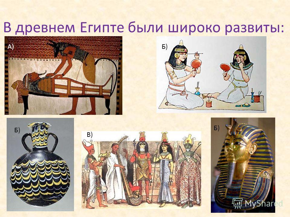 В древнем Египте были широко развиты: А)Б) В) Б)