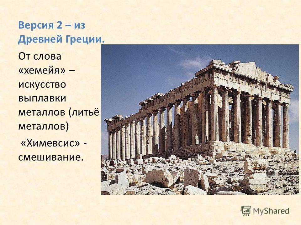Версия 2 – из Древней Греции. От слова «хемейя» – искусство выплавки металлов (литьё металлов) «Химевсис» - смешивание.