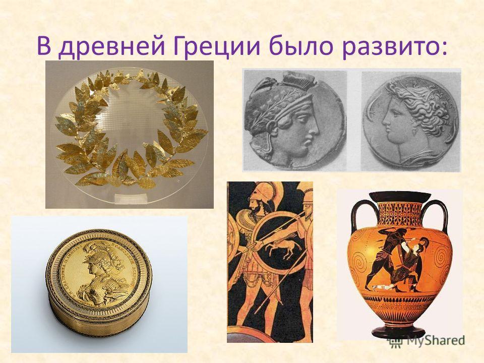 В древней Греции было развито:
