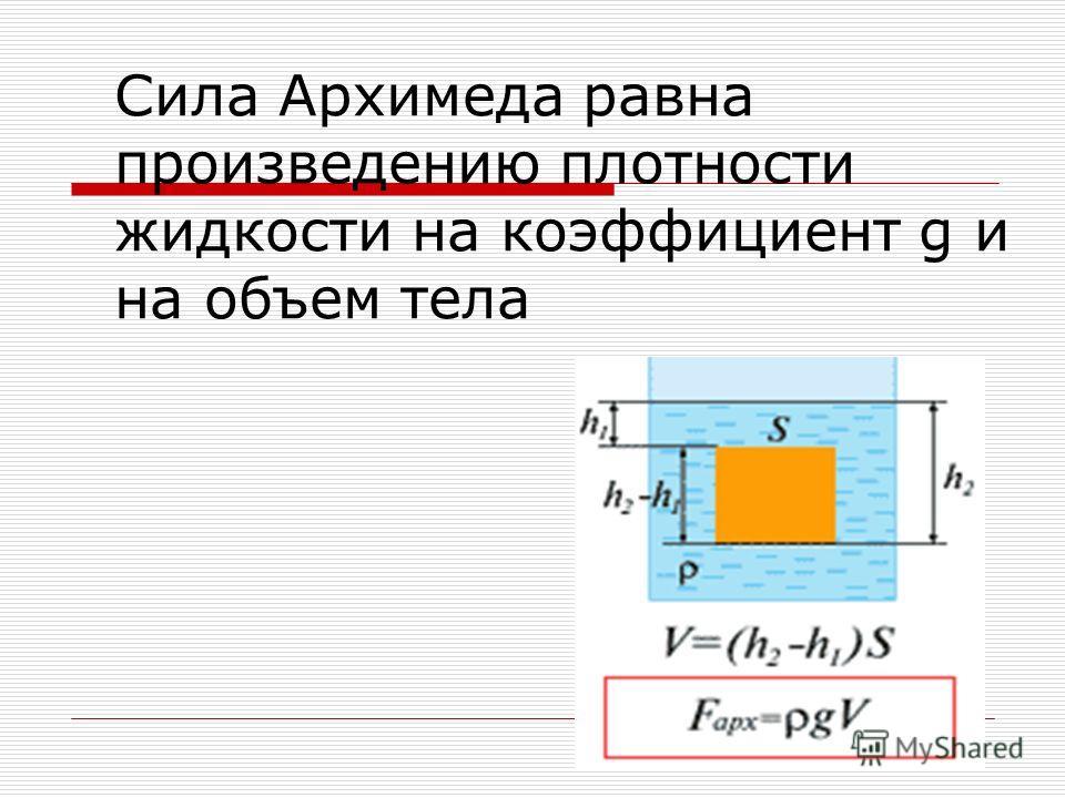 Сила Архимеда равна произведению плотности жидкости на коэффициент g и на объем тела