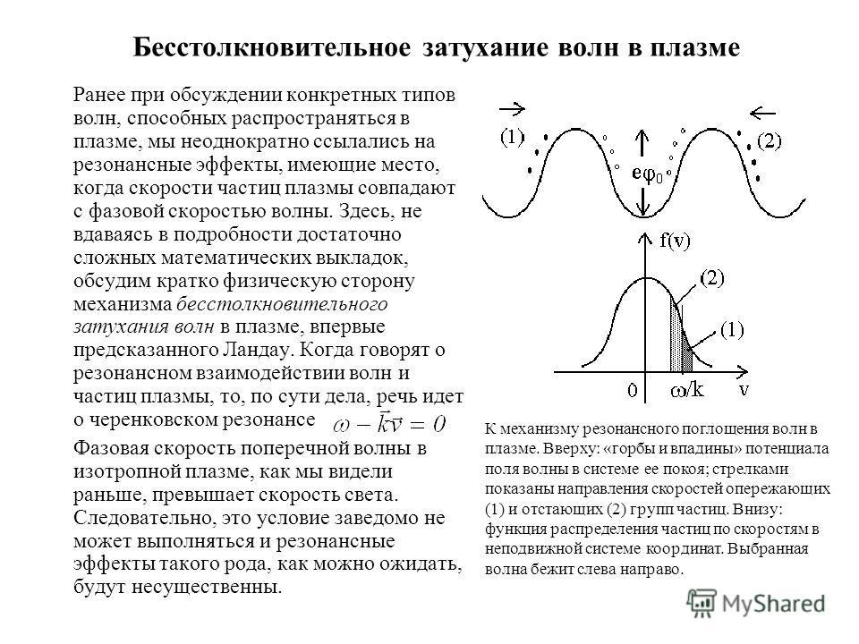 Бесстолкновительное затухание волн в плазме Ранее при обсуждении конкретных типов волн, способных распространяться в плазме, мы неоднократно ссылались на резонансные эффекты, имеющие место, когда скорости частиц плазмы совпадают с фазовой скоростью в