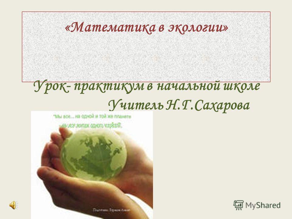 «Математика в экологии» Урок- практикум в начальной школе Учитель Н.Г.Сахарова