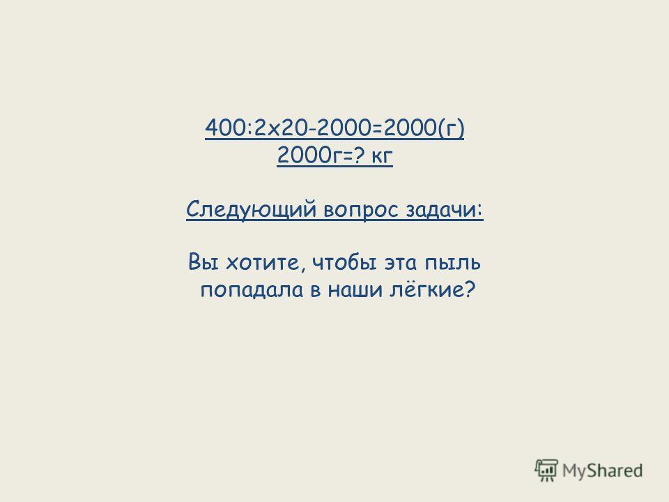 400:2х20-2000=2000(г) 2000г=? кг Следующий вопрос задачи: Вы хотите, чтобы эта пыль попадала в наши лёгкие?