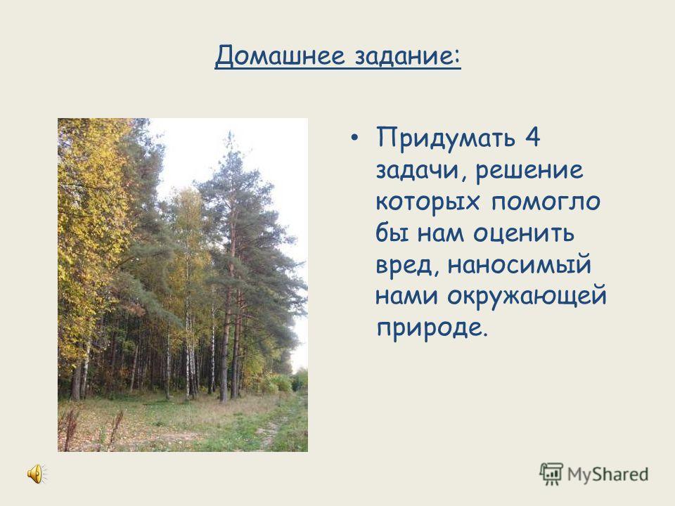 Домашнее задание: Придумать 4 задачи, решение которых помогло бы нам оценить вред, наносимый нами окружающей природе.