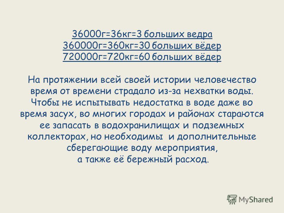 36000г=36кг=3 больших ведра 360000г=360кг=30 больших вёдер 720000г=720кг=60 больших вёдер На протяжении всей своей истории человечество время от времени страдало из-за нехватки воды. Чтобы не испытывать недостатка в воде даже во время засух, во многи