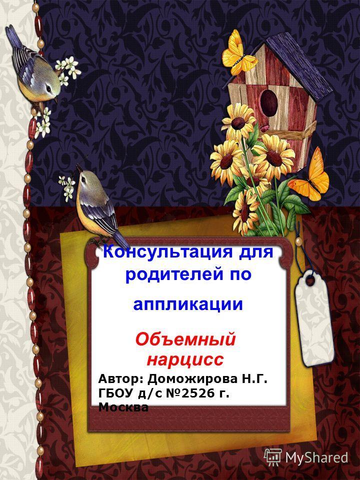 Консультация для родителей по аппликации Объемный нарцисс Автор: Доможирова Н.Г. ГБОУ д/с 2526 г. Москва