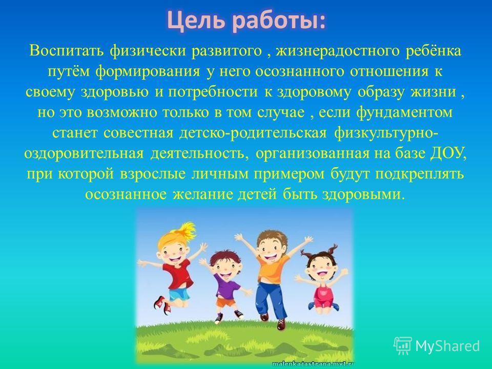 Воспитать физически развитого, жизнерадостного ребёнка путём формирования у него осознанного отношения к своему здоровью и потребности к здоровому образу жизни, но это возможно только в том случае, если фундаментом станет совестная детско-родительска