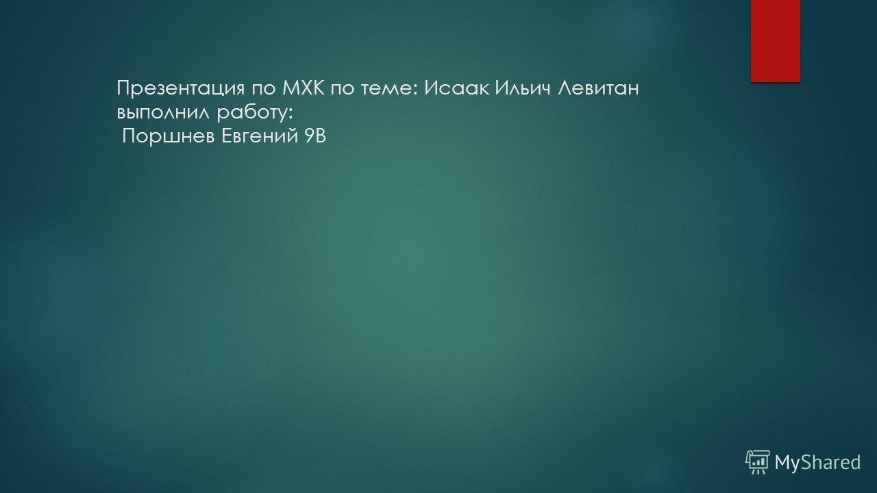 Презентация по МХК по теме: Исаак Ильич Левитан выполнил работу: Поршнев Евгений 9В