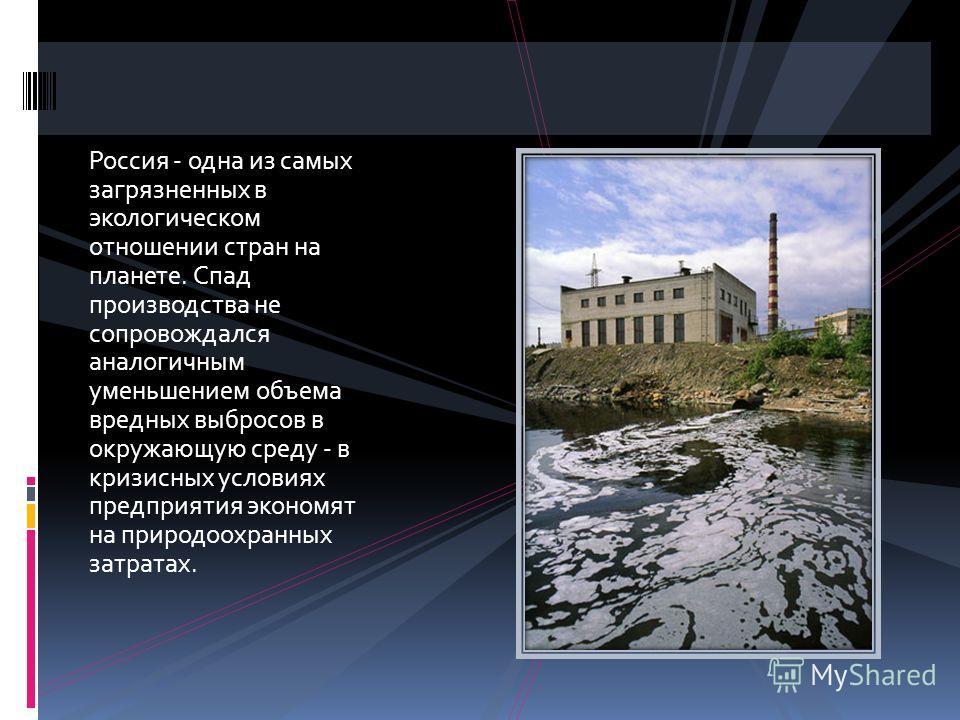 Россия - одна из самых загрязненных в экологическом отношении стран на планете. Спад производства не сопровождался аналогичным уменьшением объема вредных выбросов в окружающую среду - в кризисных условиях предприятия экономят на природоохранных затра