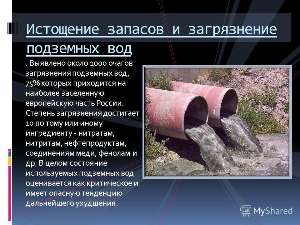 . Выявлено около 1000 очагов загрязнения подземных вод, 75% которых приходится на наиболее заселенную европейскую часть России. Степень загрязнения достигает 10 по тому или иному ингредиенту - нитратам, нитритам, нефтепродуктам, соединениям меди, фен