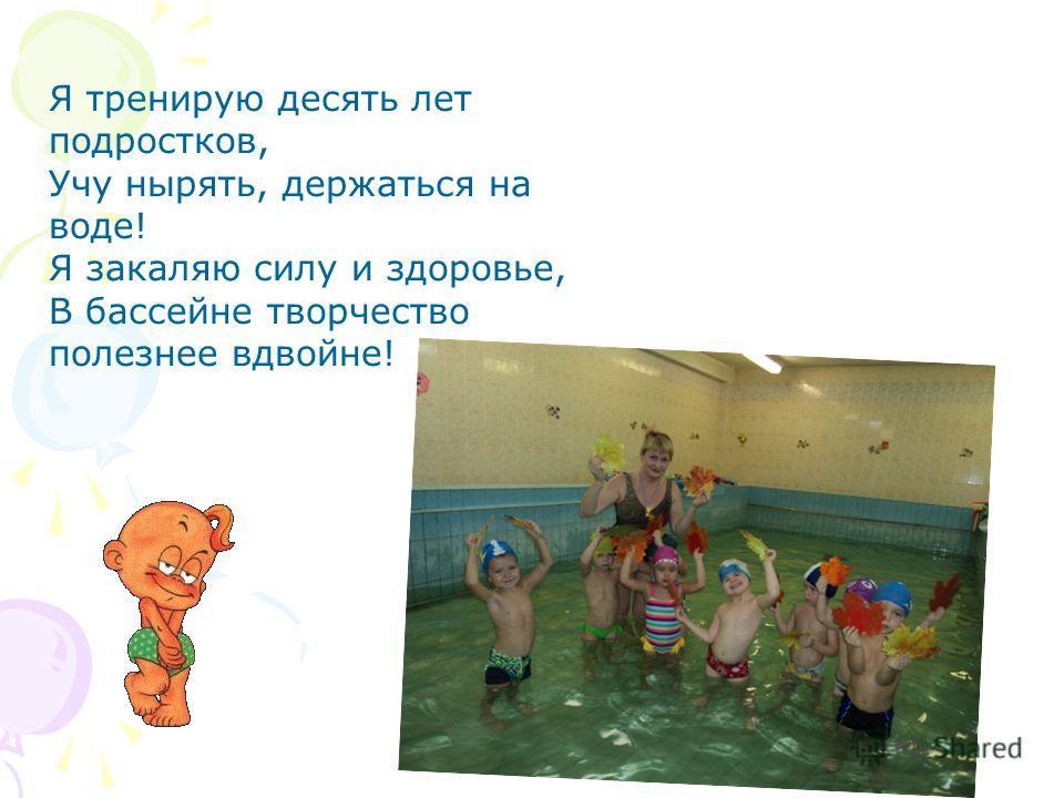 Я тренирую десять лет подростков, Учу нырять, держаться на воде! Я закаляю силу и здоровье, В бассейне творчество полезнее вдвойне!