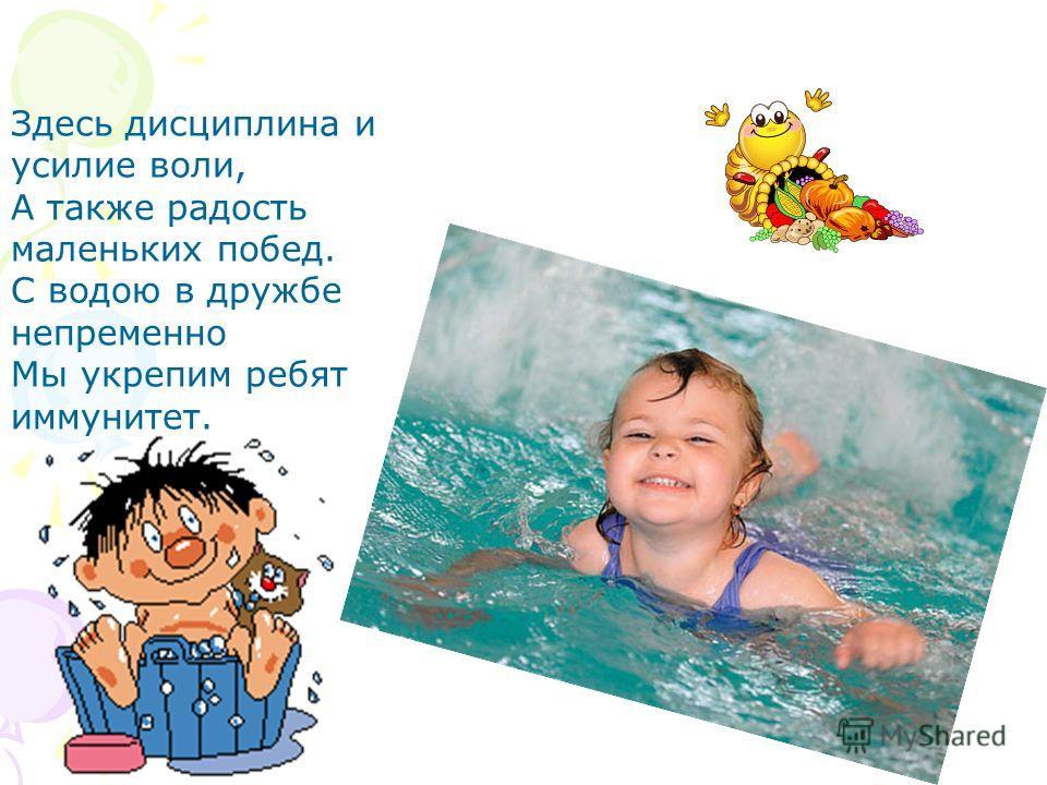 Здесь дисциплина и усилие воли, А также радость маленьких побед. С водою в дружбе непременно Мы укрепим ребят иммунитет.