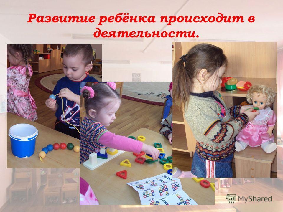 Развитие ребёнка происходит в деятельности.