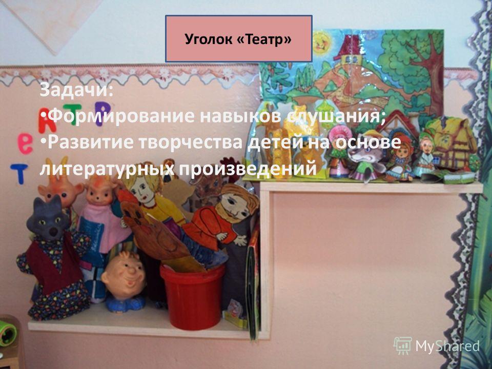Уголок «Театр» Задачи: Формирование навыков слушания; Развитие творчества детей на основе литературных произведений