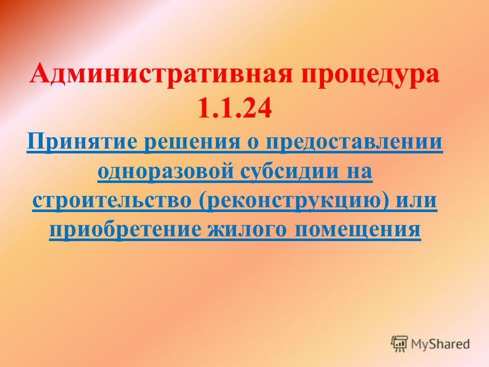 Административная процедура 1.1.24 Принятие решения о предоставлении одноразовой субсидии на строительство (реконструкцию) или приобретение жилого помещения