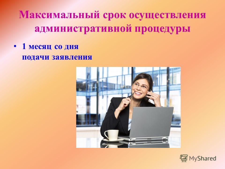 Максимальный срок осуществления административной процедуры 1 месяц со дня подачи заявления