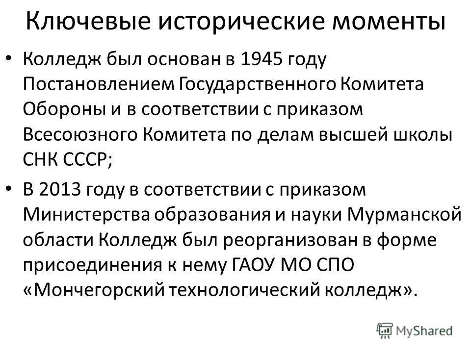 Ключевые исторические моменты Колледж был основан в 1945 году Постановлением Государственного Комитета Обороны и в соответствии с приказом Всесоюзного Комитета по делам высшей школы СНК СССР; В 2013 году в соответствии с приказом Министерства образов