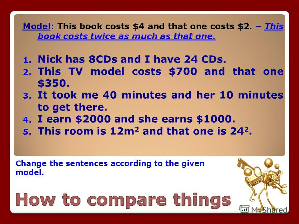 Change the sentences according to the given model. Model: This book costs $4 and that one costs $2. – This book costs twice as much as that one. 1. Nick has 8CDs and I have 24 CDs. 2. This TV model costs $700 and that one $350. 3. It took me 40 minut