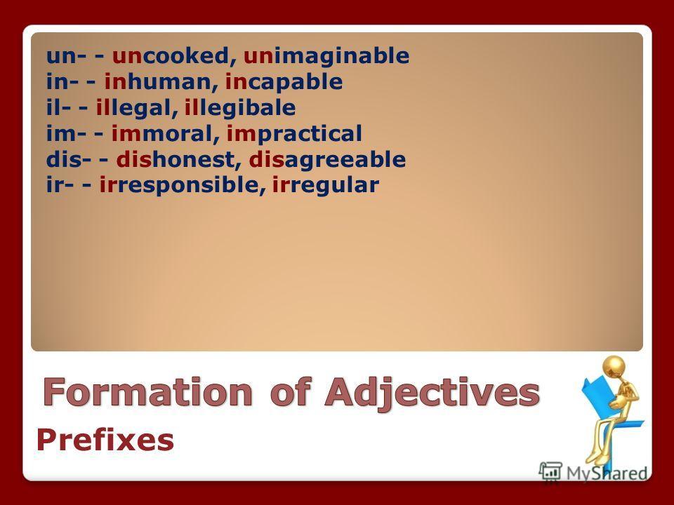 un- - uncooked, unimaginable in- - inhuman, incapable il- - illegal, illegibale im- - immoral, impractical dis- - dishonest, disagreeable ir- - irresponsible, irregular Prefixes