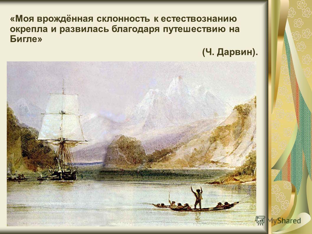 «Моя врождённая склонность к естествознанию окрепла и развилась благодаря путешествию на Бигле» (Ч. Дарвин).