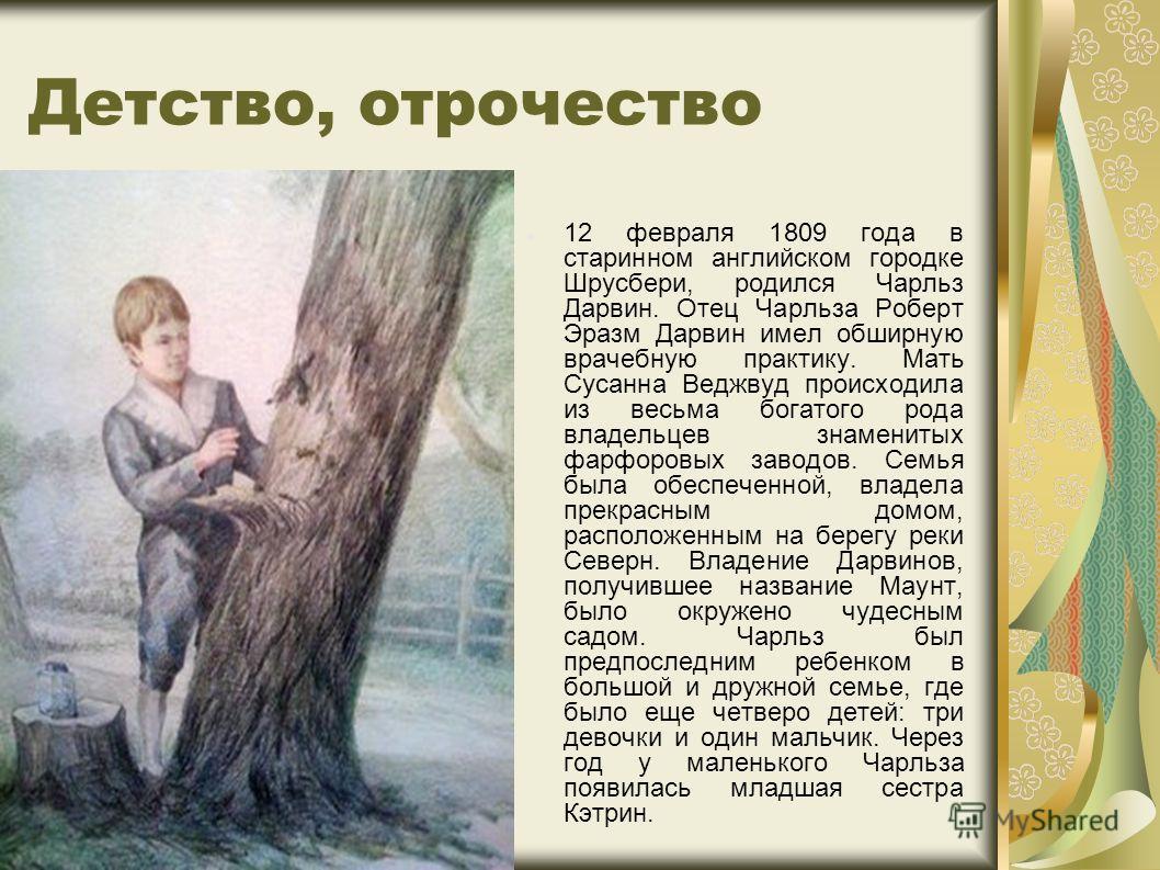 Детство, отрочество 12 февраля 1809 года в старинном английском городке Шрусбери, родился Чарльз Дарвин. Отец Чарльза Роберт Эразм Дарвин имел обширную врачебную практику. Мать Сусанна Веджвуд происходила из весьма богатого рода владельцев знаменитых