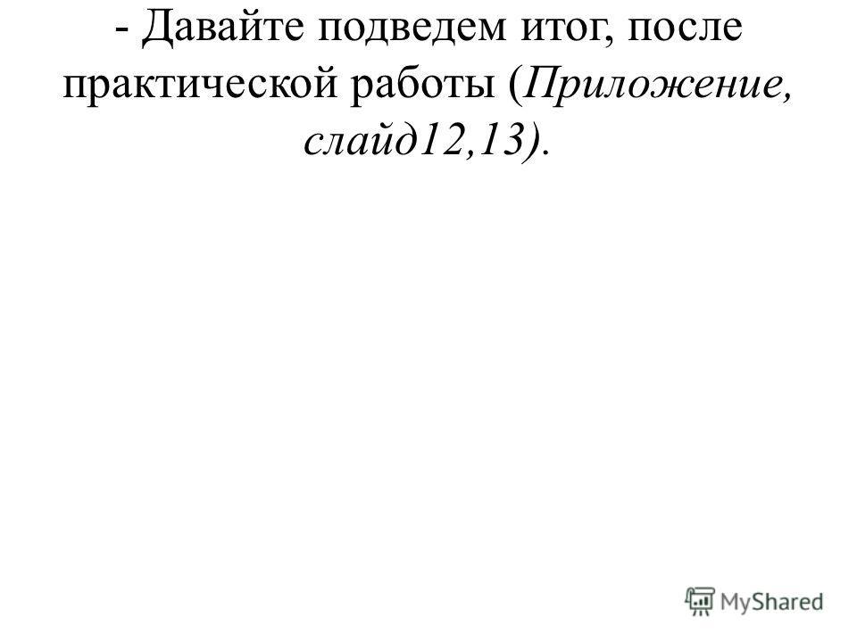 - Давайте подведем итог, после практической работы (Приложение, слайд12,13).