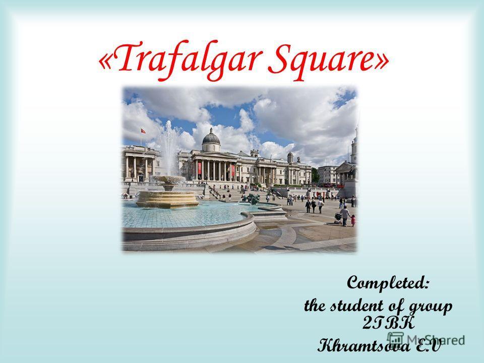 «Trafalgar Square» Completed: the student of group 2TBK Khramtsova E.V