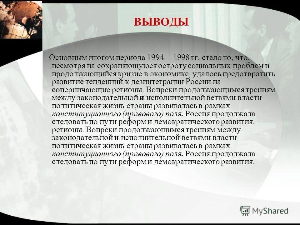 ВЫВОДЫ Основным итогом периода 19941998 гг. стало то, что, несмотря на сохраняющуюся остроту социальных проблем и продолжающийся кризис в экономике, удалось предотвратить развитие тенденций к дезинтеграции России на соперничающие регионы. Вопреки пр