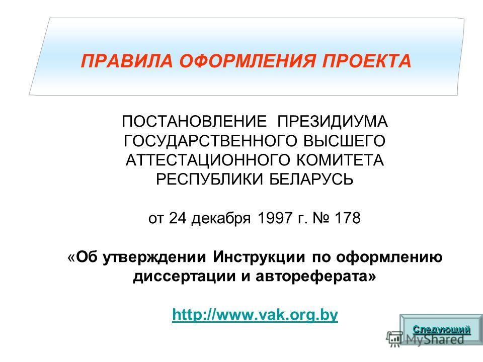 ПОСТАНОВЛЕНИЕ ПРЕЗИДИУМА ГОСУДАРСТВЕННОГО ВЫСШЕГО АТТЕСТАЦИОННОГО КОМИТЕТА РЕСПУБЛИКИ БЕЛАРУСЬ от 24 декабря 1997 г. 178 «Об утверждении Инструкции по оформлению диссертации и автореферата» http://www.vak.org.by ПРАВИЛА ОФОРМЛЕНИЯ ПРОЕКТА Следующий