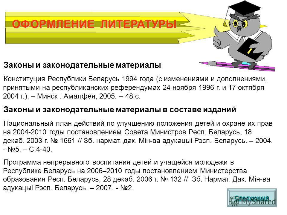 ОФОРМЛЕНИЕ ЛИТЕРАТУРЫ Следующий Законы и законодательные материалы Конституция Республики Беларусь 1994 года (с изменениями и дополнениями, принятыми на республиканских референдумах 24 ноября 1996 г. и 17 октября 2004 г.). – Минск : Амалфея, 2005. –