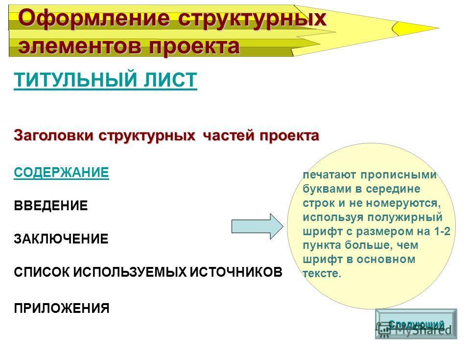 ТИТУЛЬНЫЙ ЛИСТ Заголовки структурных частей проекта СОДЕРЖАНИЕ ВВЕДЕНИЕ ЗАКЛЮЧЕНИЕ СПИСОК ИСПОЛЬЗУЕМЫХ ИСТОЧНИКОВ ПРИЛОЖЕНИЯ Оформление структурных элементов проекта Следующий печатают прописными буквами в середине строк и не номеруются, используя по