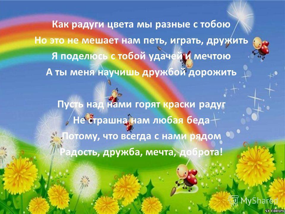 Как радуги цвета мы разные с тобою Но это не мешает нам петь, играть, дружить Я поделюсь с тобой удачей и мечтою А ты меня научишь дружбой дорожить Пусть над нами горят краски радуг Не страшна нам любая беда Потому, что всегда с нами рядом Радость, д