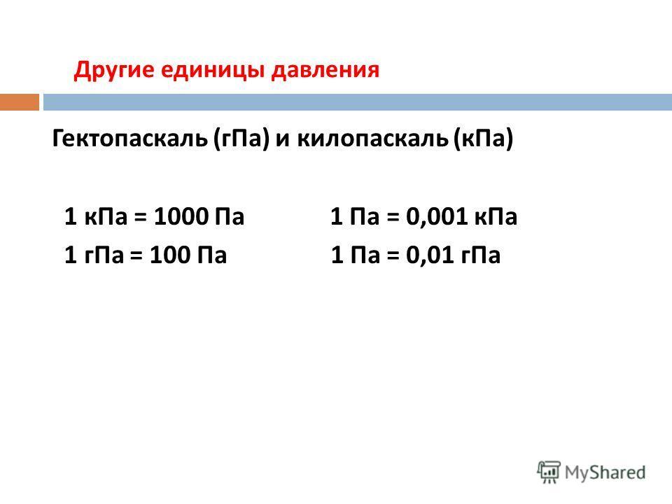 Другие единицы давления Гектопаскаль ( гПа ) и килопаскаль ( кПа ) 1 кПа = 1000 Па 1 Па = 0,001 кПа 1 гПа = 100 Па 1 Па = 0,01 гПа