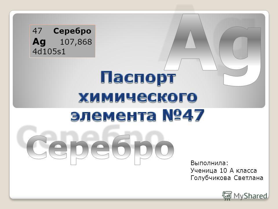 47 Серебро Ag 107,868 4d105s1 Выполнила: Ученица 10 А класса Голубчикова Светлана