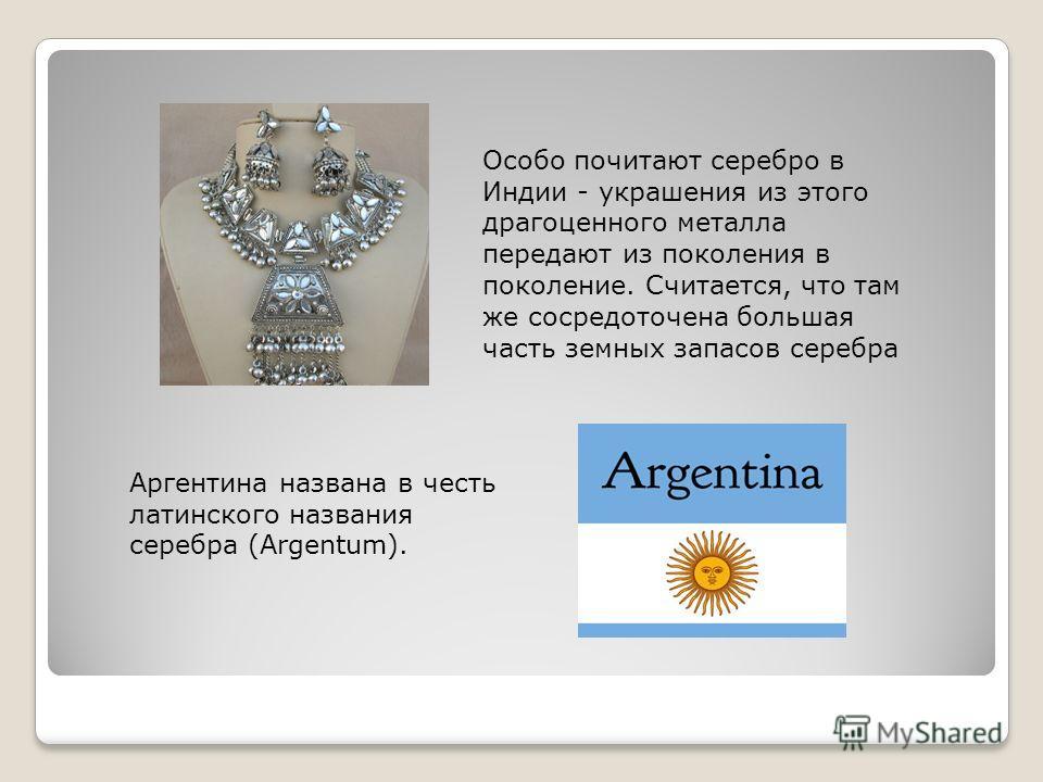 Особо почитают серебро в Индии - украшения из этого драгоценного металла передают из поколения в поколение. Считается, что там же сосредоточена большая часть земных запасов серебра Аргентина названа в честь латинского названия серебра (Argentum).
