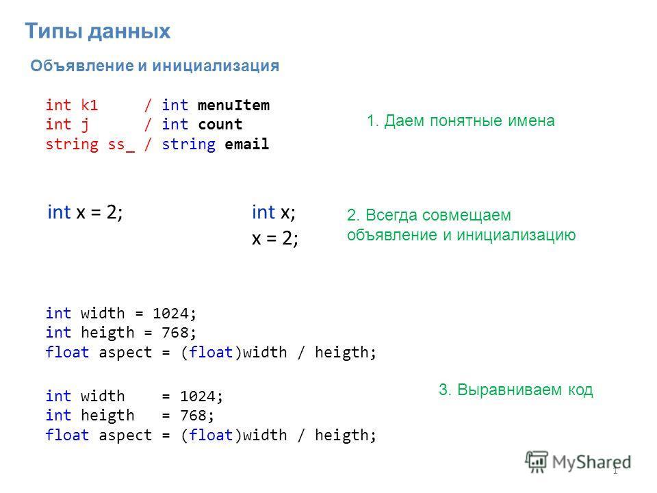Объявление и инициализация 1 int x = 2;int x; x = 2; 2. Всегда совмещаем объявление и инициализацию int width = 1024; int heigth = 768; float aspect = (float)width / heigth; int width = 1024; int heigth = 768; float aspect = (float)width / heigth; 3.