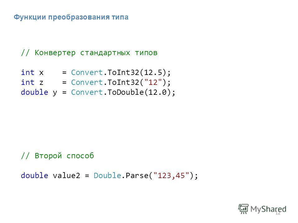 12 // Конвертер стандартных типов int x = Convert.ToInt32(12.5); int z = Convert.ToInt32(12); double y = Convert.ToDouble(12.0); Функции преобразования типа // Второй способ double value2 = Double.Parse(123,45);