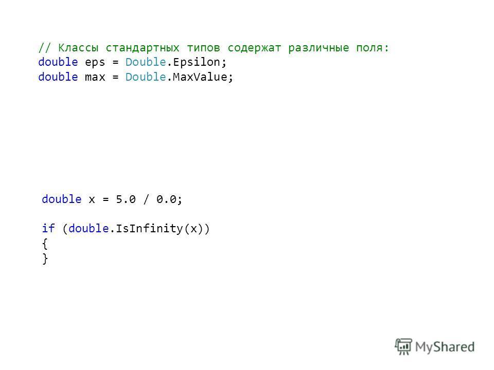 // Классы стандартных типов содержат различные поля: double eps = Double.Epsilon; double max = Double.MaxValue; double x = 5.0 / 0.0; if (double.IsInfinity(x)) { }