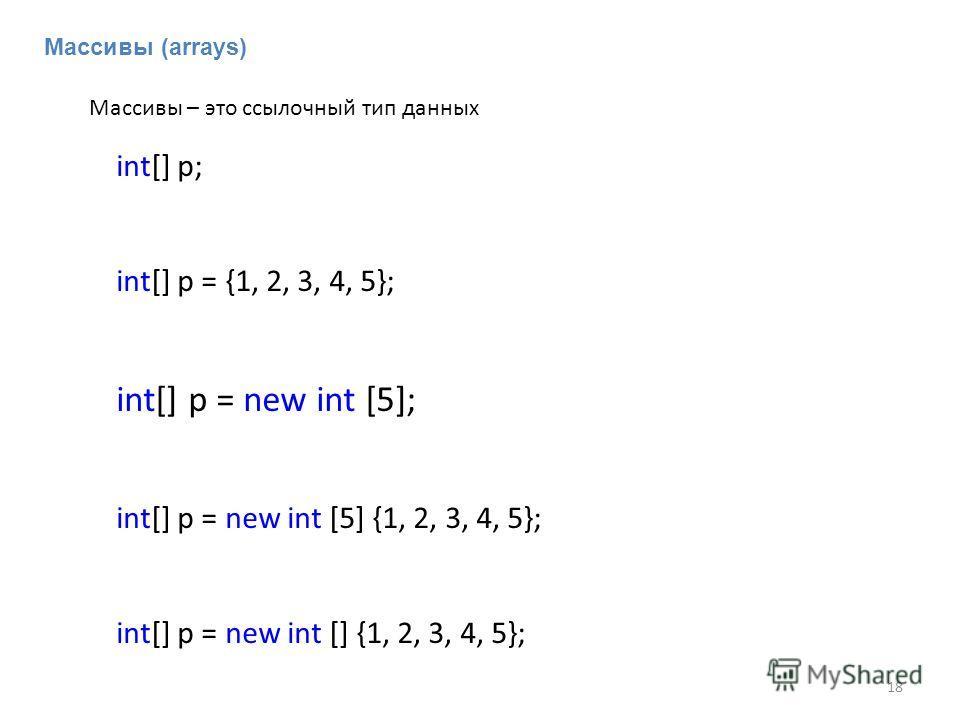 Массивы (arrays) int[] p; int[] p = {1, 2, 3, 4, 5}; int[] p = new int [5]; int[] p = new int [5] {1, 2, 3, 4, 5}; int[] p = new int [] {1, 2, 3, 4, 5}; Массивы – это ссылочный тип данных 18