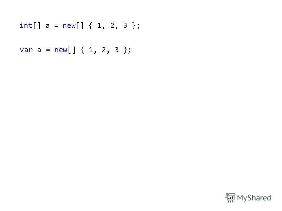 int[] a = new[] { 1, 2, 3 }; var a = new[] { 1, 2, 3 };